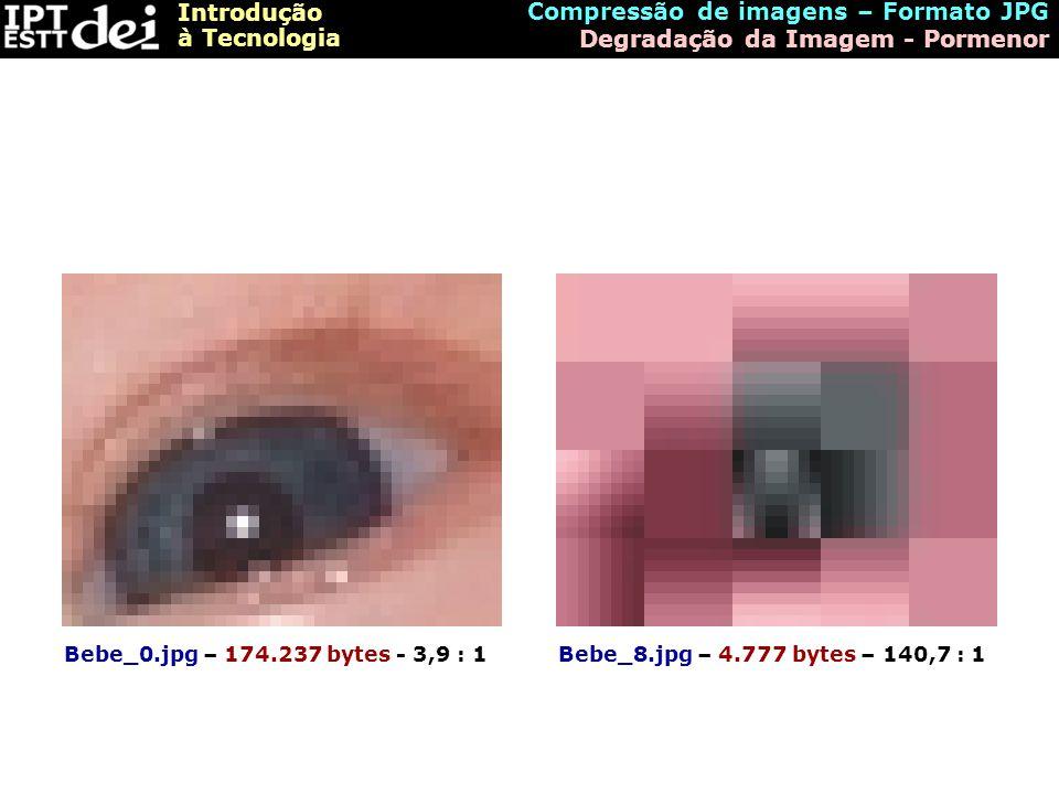Introdução à Tecnologia Compressão de imagens – Formato JPG Degradação da Imagem - Pormenor Bebe_0.jpg – 174.237 bytes - 3,9 : 1Bebe_8.jpg – 4.777 byt