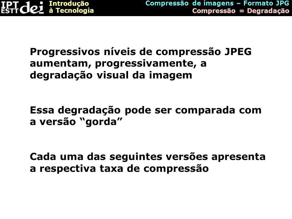Introdução à Tecnologia Compressão de imagens – Formato JPG Compressão = Degradação Progressivos níveis de compressão JPEG aumentam, progressivamente,