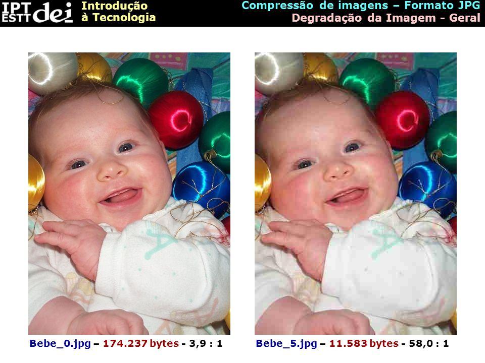 Introdução à Tecnologia Bebe_0.jpg – 174.237 bytes - 3,9 : 1Bebe_5.jpg – 11.583 bytes - 58,0 : 1 Compressão de imagens – Formato JPG Degradação da Ima