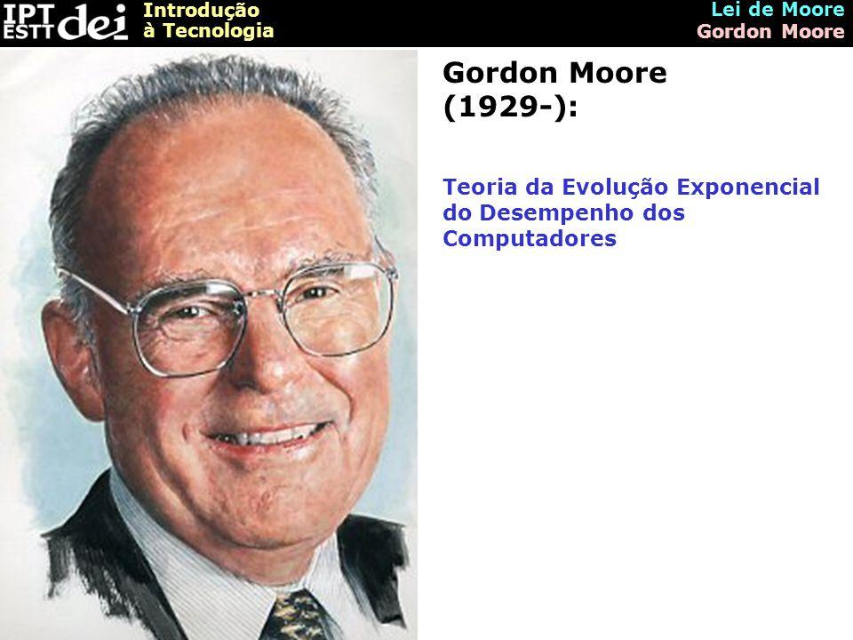 Introdução à Tecnologia Lei de Moore Gordon Moore Gordon Moore (1929-): Teoria da Evolução Exponencial do Desempenho dos Computadores