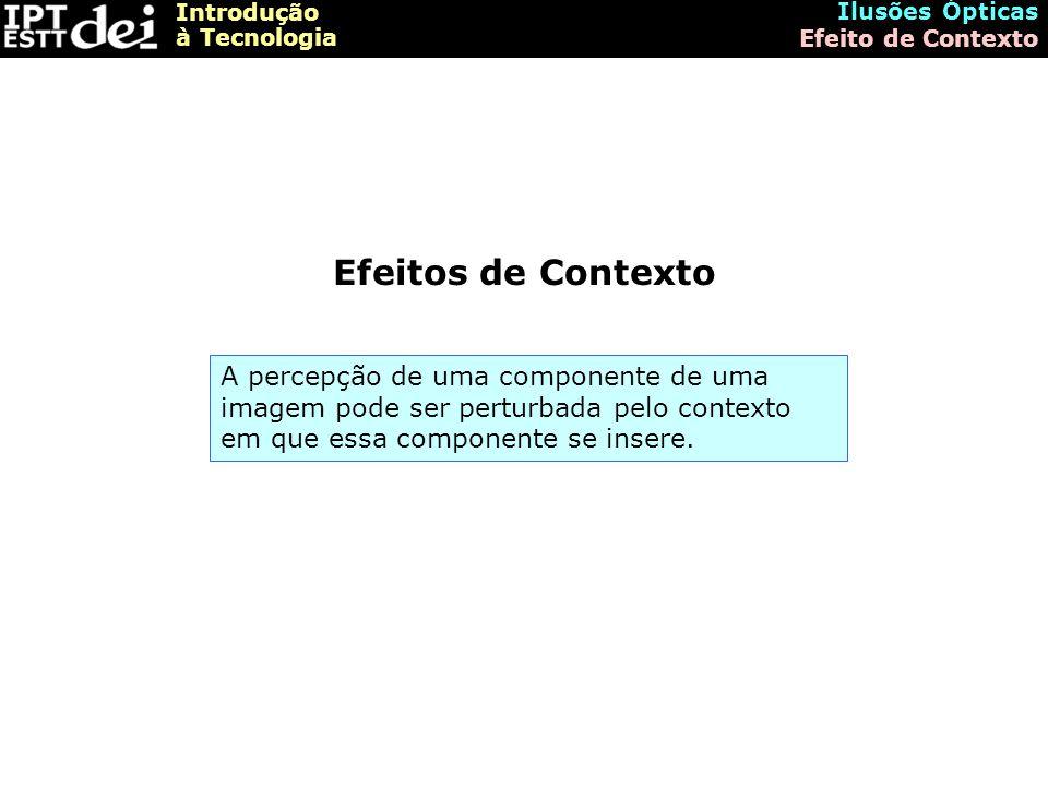 Introdução à Tecnologia Ilusões Ópticas Efeito de Contexto Efeito de Contexto – Exemplo 1