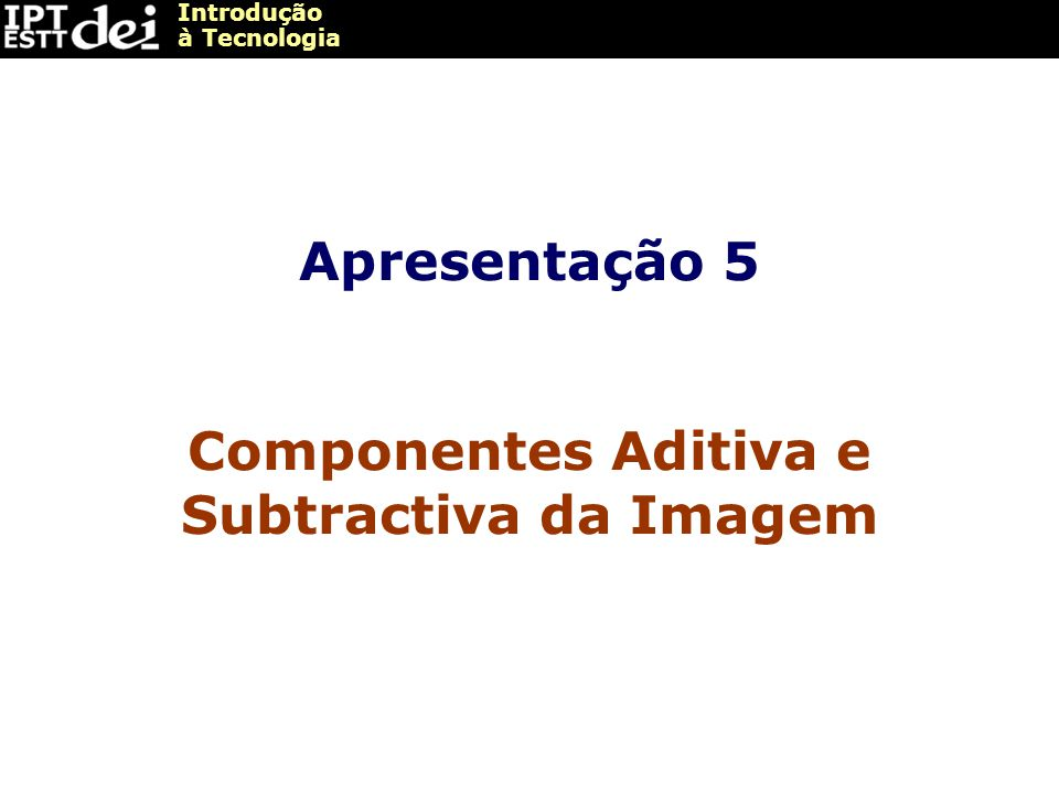 Introdução à Tecnologia Apresentação 5 Componentes Aditiva e Subtractiva da Imagem