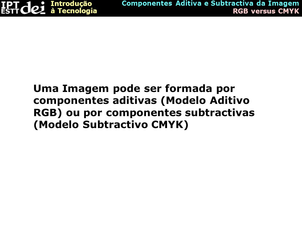 Introdução à Tecnologia Componentes Aditiva e Subtractiva da Imagem RGB versus CMYK Uma Imagem pode ser formada por componentes aditivas (Modelo Aditivo RGB) ou por componentes subtractivas (Modelo Subtractivo CMYK)
