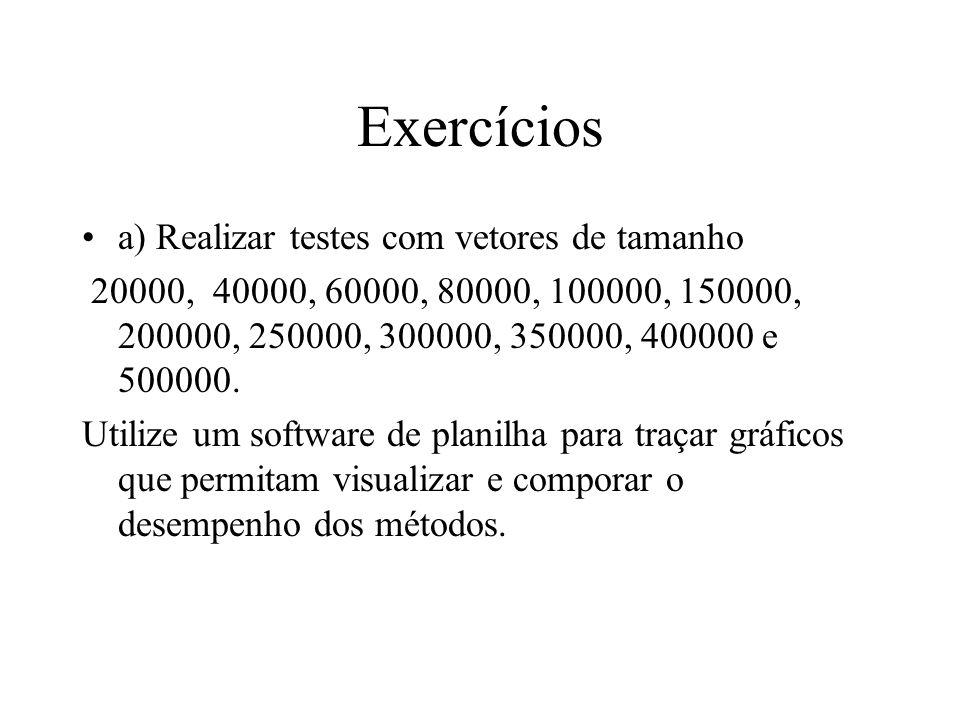 Exercícios a) Realizar testes com vetores de tamanho 20000, 40000, 60000, 80000, 100000, 150000, 200000, 250000, 300000, 350000, 400000 e 500000. Util