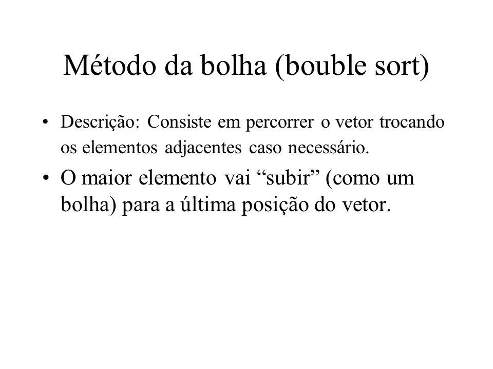Método da bolha (bouble sort) Descrição: Consiste em percorrer o vetor trocando os elementos adjacentes caso necessário. O maior elemento vai subir (c