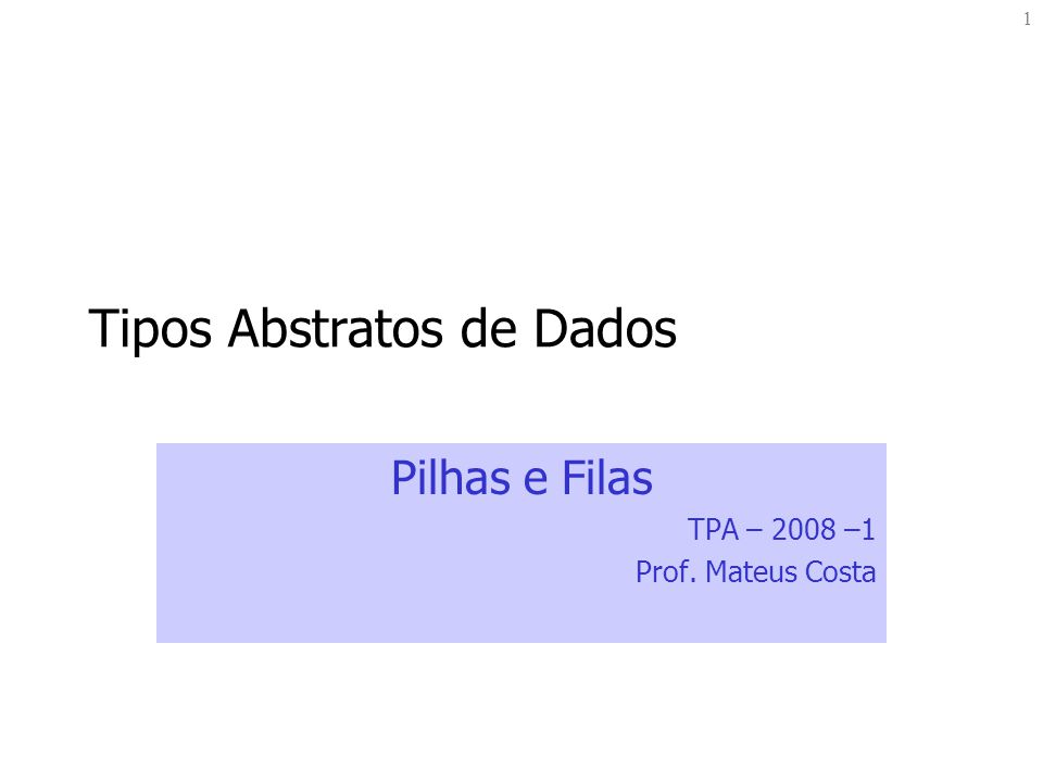 1 Tipos Abstratos de Dados Pilhas e Filas TPA – 2008 –1 Prof. Mateus Costa