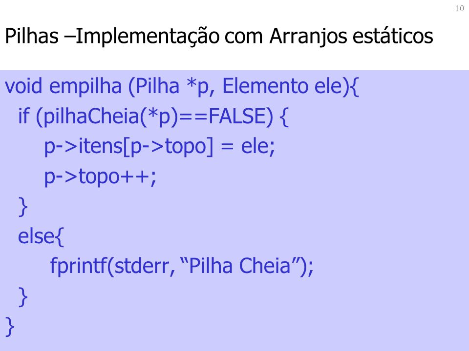 10 Pilhas –Implementação com Arranjos estáticos void empilha (Pilha *p, Elemento ele){ if (pilhaCheia(*p)==FALSE) { p->itens[p->topo] = ele; p->topo++