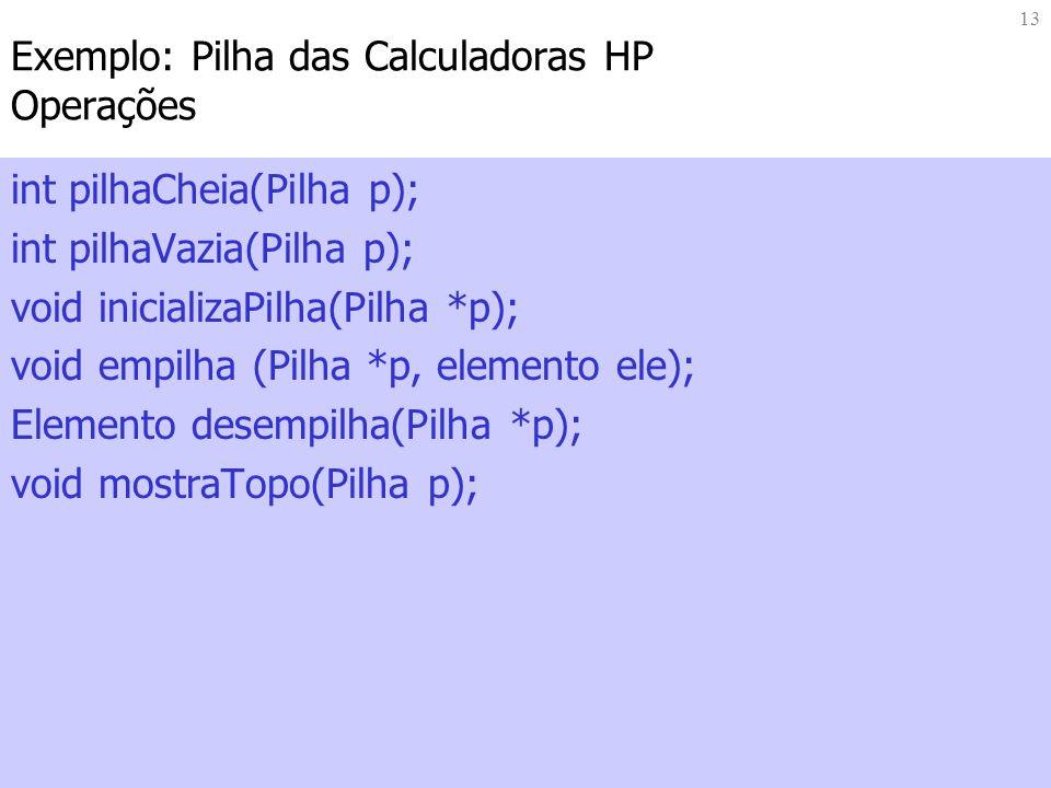 13 Exemplo: Pilha das Calculadoras HP Operações int pilhaCheia(Pilha p); int pilhaVazia(Pilha p); void inicializaPilha(Pilha *p); void empilha (Pilha
