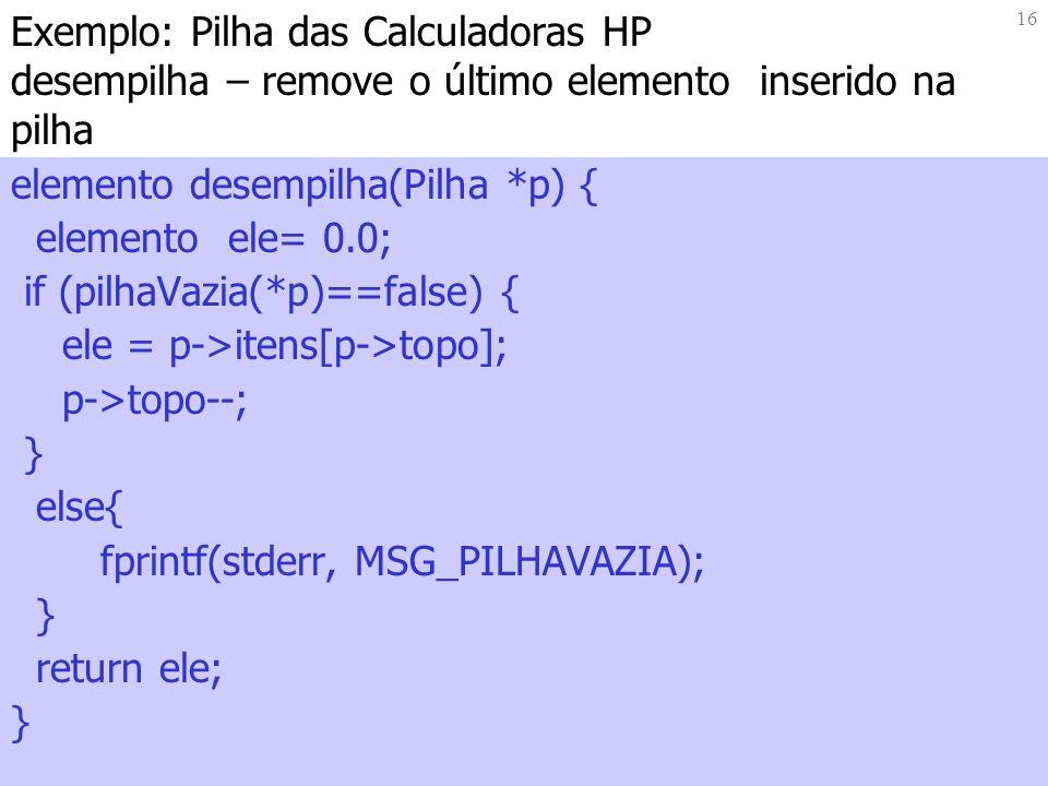 16 Exemplo: Pilha das Calculadoras HP desempilha – remove o último elemento inserido na pilha elemento desempilha(Pilha *p) { elemento ele= 0.0; if (p