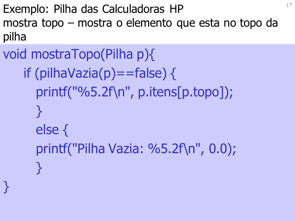 17 Exemplo: Pilha das Calculadoras HP mostra topo – mostra o elemento que esta no topo da pilha void mostraTopo(Pilha p){ if (pilhaVazia(p)==false) {