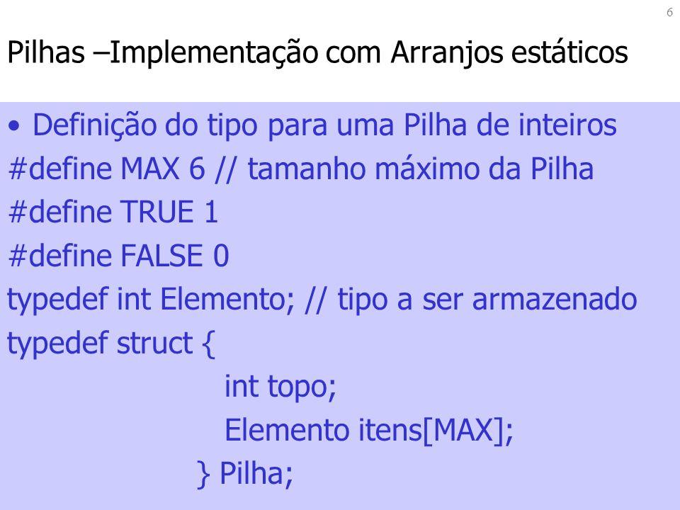 6 Pilhas –Implementação com Arranjos estáticos Definição do tipo para uma Pilha de inteiros #define MAX 6 // tamanho máximo da Pilha #define TRUE 1 #d