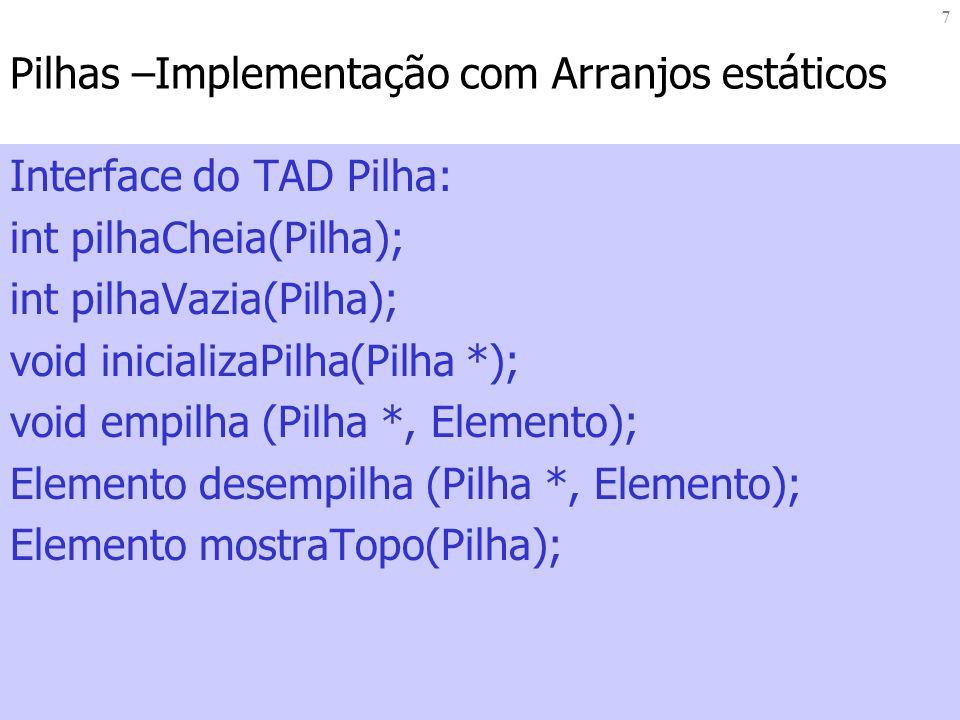 8 Pilhas –Implementação com Arranjos estáticos Implementação das operações: void inicializaPilha(Pilha *p) { p->topo=0; } int pilhaCheia(Pilha){ if (Pilha.topo==MAX) { return TRUE; } else { return FALSE; }