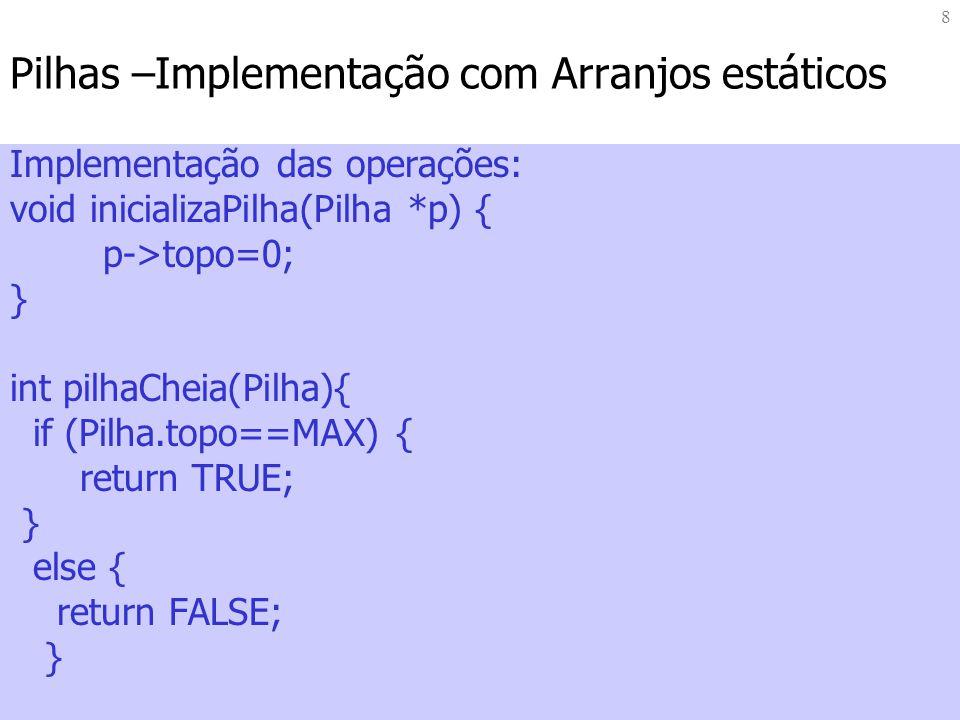 8 Pilhas –Implementação com Arranjos estáticos Implementação das operações: void inicializaPilha(Pilha *p) { p->topo=0; } int pilhaCheia(Pilha){ if (P