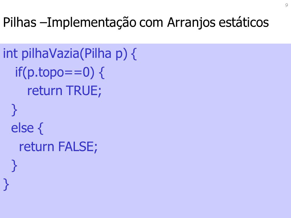 9 Pilhas –Implementação com Arranjos estáticos int pilhaVazia(Pilha p) { if(p.topo==0) { return TRUE; } else { return FALSE; }