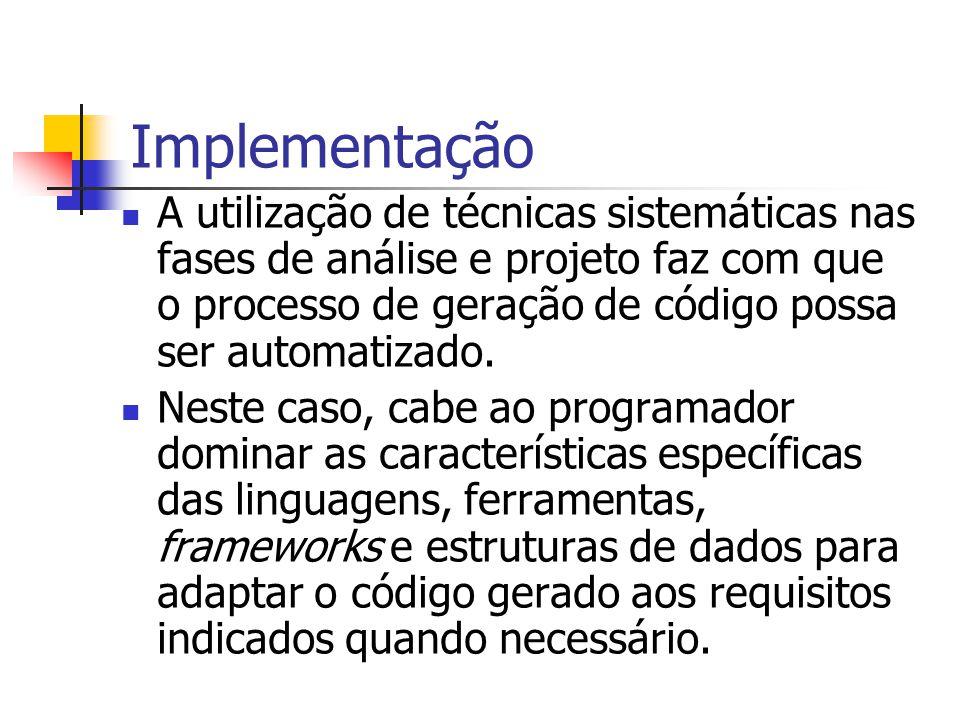 Implementação A utilização de técnicas sistemáticas nas fases de análise e projeto faz com que o processo de geração de código possa ser automatizado.