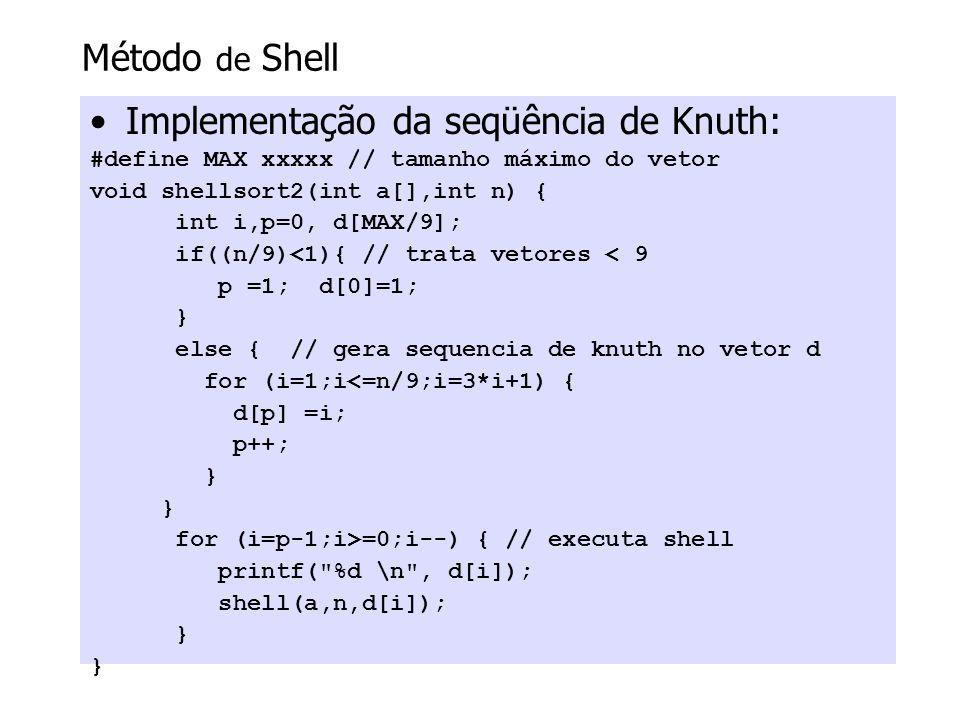Método de Shell Implementação da seqüência de Knuth: #define MAX xxxxx // tamanho máximo do vetor void shellsort2(int a[],int n) { int i,p=0, d[MAX/9]