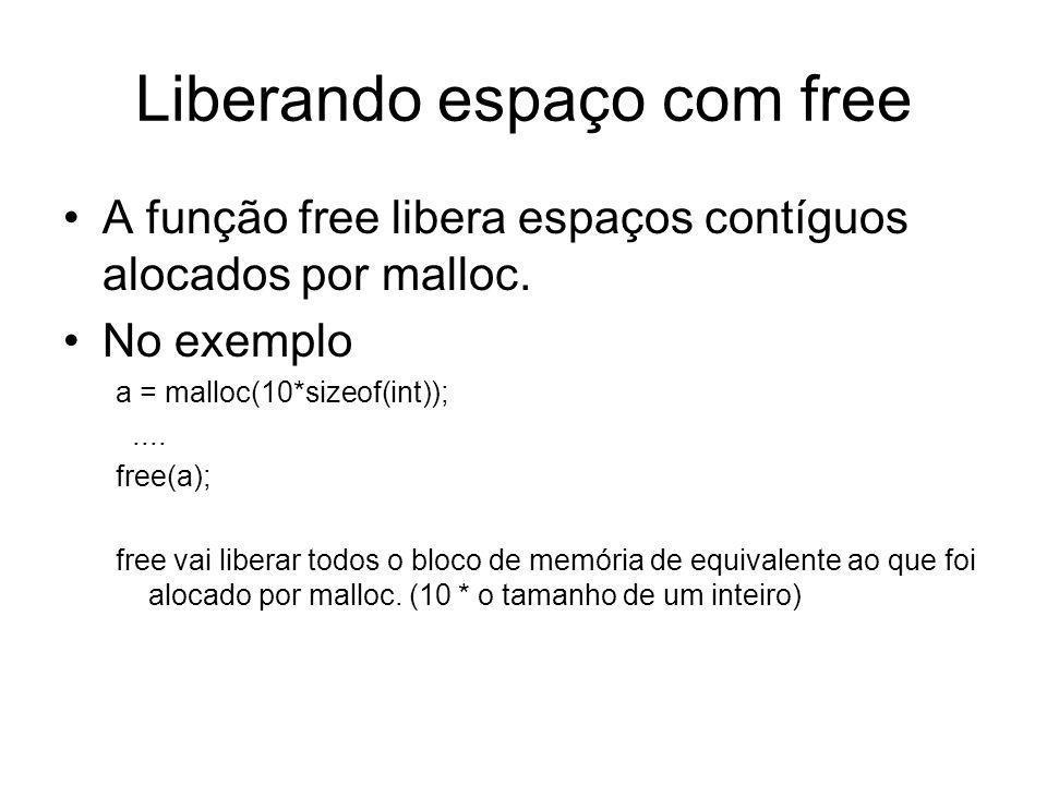 Liberando espaço com free A função free libera espaços contíguos alocados por malloc. No exemplo a = malloc(10*sizeof(int));.... free(a); free vai lib