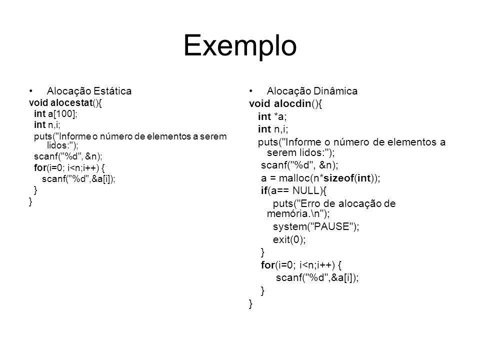 Exemplo – Alocando um Vetor de inteiros void alocdin2(){ int *a; int n,i; puts( Informe o número de elementos a serem lidos: ); scanf( %d , &n); a = malloc(n*sizeof(int)); if(a== NULL){ puts( Erro de alocação de memória.\n ); system( PAUSE ); exit(0); } for(i=0; i<n;i++) { scanf( %d ,a+i); }