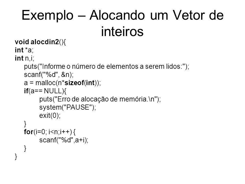 Exemplo – Alocando um Vetor de caracteres void alocdinchar(){ char *a; int n,i; puts( Informe o número de elementos a serem lidos: ); scanf( %d , &n); a = malloc(n); // não precisa especificar o tamanho if(a== NULL){ puts( Erro de alocação de memória.\n ); system( PAUSE ); exit(0); } for(i=0; i<n;i++) { scanf( %c ,a+i); }