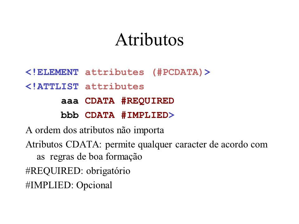 Atributos <!ATTLIST attributes aaa CDATA #REQUIRED bbb CDATA #IMPLIED> A ordem dos atributos não importa Atributos CDATA: permite qualquer caracter de