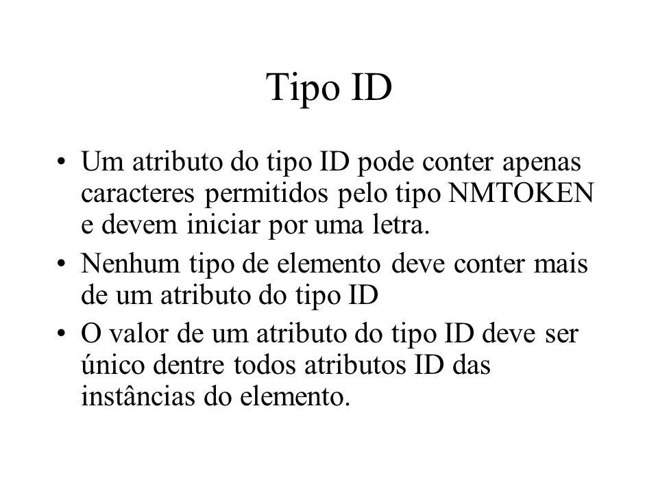 Tipo ID Um atributo do tipo ID pode conter apenas caracteres permitidos pelo tipo NMTOKEN e devem iniciar por uma letra. Nenhum tipo de elemento deve