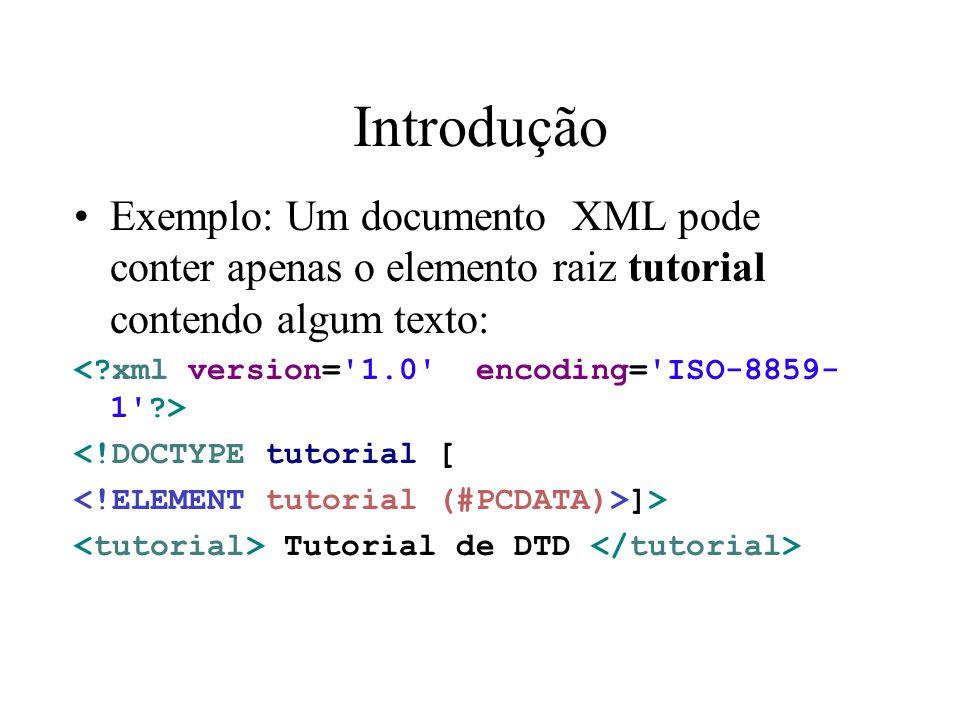 Introdução Exemplo: Um documento XML pode conter apenas o elemento raiz tutorial contendo algum texto: <!DOCTYPE tutorial [ ]> Tutorial de DTD