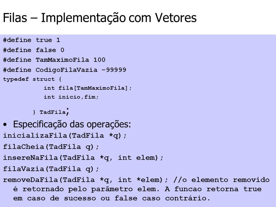 Filas – Implementação com Vetores #define true 1 #define false 0 #define TamMaximoFila 100 #define CodigoFilaVazia –99999 typedef struct { int fila[Ta