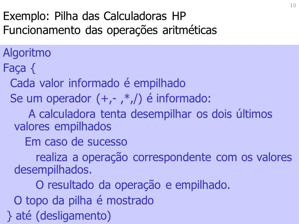10 Exemplo: Pilha das Calculadoras HP Funcionamento das operações aritméticas Algoritmo Faça { Cada valor informado é empilhado Se um operador (+,-,*,/) é informado: A calculadora tenta desempilhar os dois últimos valores empilhados Em caso de sucesso realiza a operação correspondente com os valores desempilhados.