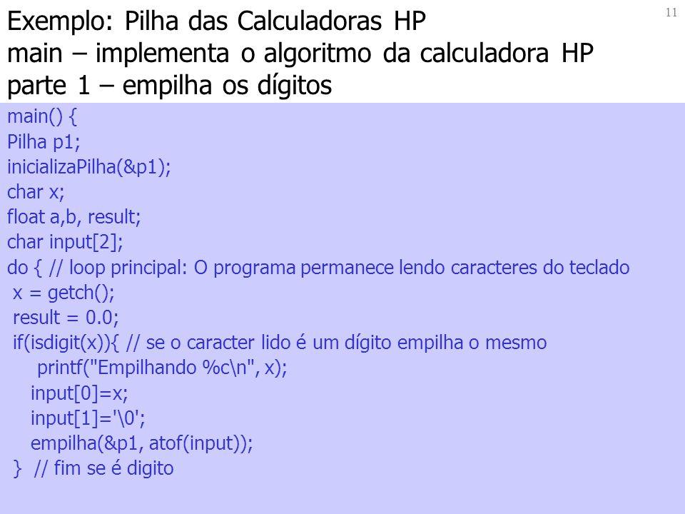 11 Exemplo: Pilha das Calculadoras HP main – implementa o algoritmo da calculadora HP parte 1 – empilha os dígitos main() { Pilha p1; inicializaPilha(&p1); char x; float a,b, result; char input[2]; do { // loop principal: O programa permanece lendo caracteres do teclado x = getch(); result = 0.0; if(isdigit(x)){ // se o caracter lido é um dígito empilha o mesmo printf( Empilhando %c\n , x); input[0]=x; input[1]= \0 ; empilha(&p1, atof(input)); } // fim se é digito