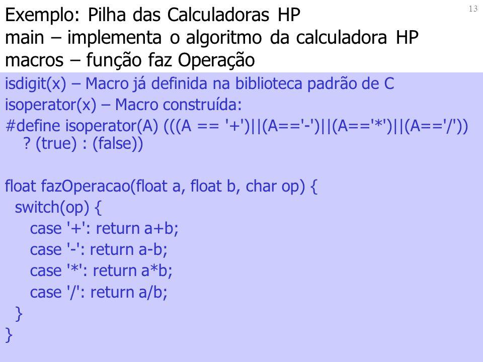 13 Exemplo: Pilha das Calculadoras HP main – implementa o algoritmo da calculadora HP macros – função faz Operação isdigit(x) – Macro já definida na biblioteca padrão de C isoperator(x) – Macro construída: #define isoperator(A) (((A == + )||(A== - )||(A== * )||(A== / )) .
