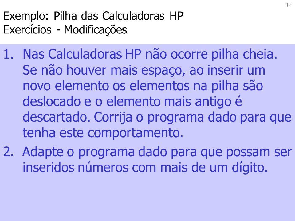 14 Exemplo: Pilha das Calculadoras HP Exercícios - Modificações 1.Nas Calculadoras HP não ocorre pilha cheia.