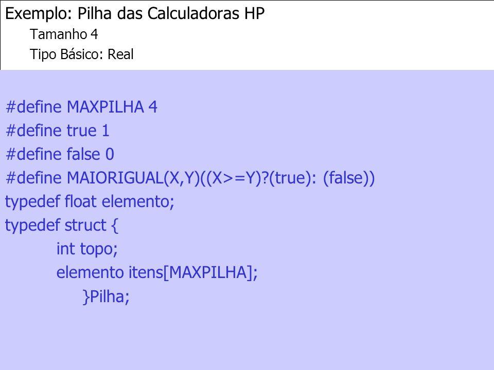 4 Exemplo: Pilha das Calculadoras HP Tamanho 4 Tipo Básico: Real #define MAXPILHA 4 #define true 1 #define false 0 #define MAIORIGUAL(X,Y)((X>=Y) (true): (false)) typedef float elemento; typedef struct { int topo; elemento itens[MAXPILHA]; }Pilha;