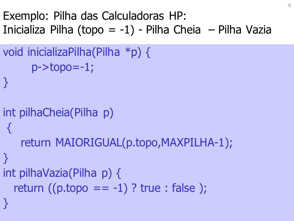 6 Exemplo: Pilha das Calculadoras HP: Inicializa Pilha (topo = -1) - Pilha Cheia – Pilha Vazia void inicializaPilha(Pilha *p) { p->topo=-1; } int pilhaCheia(Pilha p) { return MAIORIGUAL(p.topo,MAXPILHA-1); } int pilhaVazia(Pilha p) { return ((p.topo == -1) .