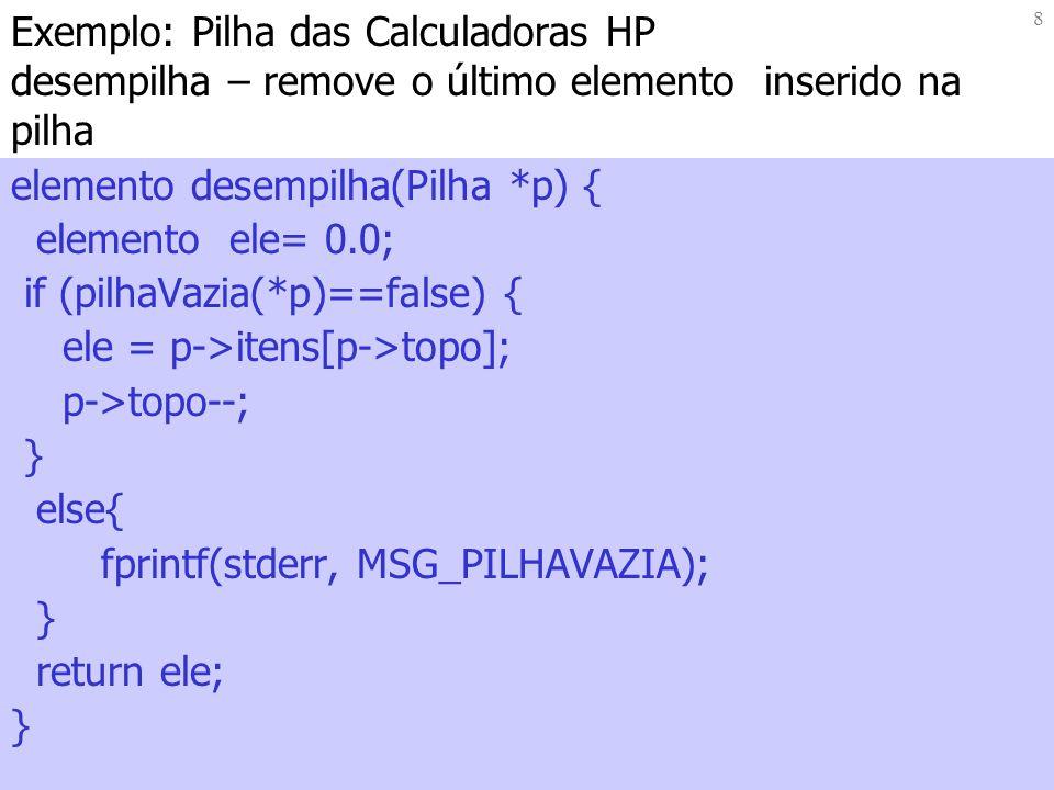 8 Exemplo: Pilha das Calculadoras HP desempilha – remove o último elemento inserido na pilha elemento desempilha(Pilha *p) { elemento ele= 0.0; if (pilhaVazia(*p)==false) { ele = p->itens[p->topo]; p->topo--; } else{ fprintf(stderr, MSG_PILHAVAZIA); } return ele; }