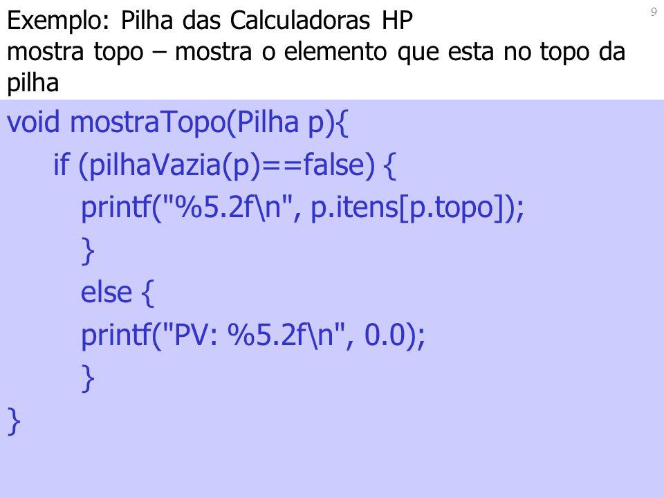 9 Exemplo: Pilha das Calculadoras HP mostra topo – mostra o elemento que esta no topo da pilha void mostraTopo(Pilha p){ if (pilhaVazia(p)==false) { printf( %5.2f\n , p.itens[p.topo]); } else { printf( PV: %5.2f\n , 0.0); }