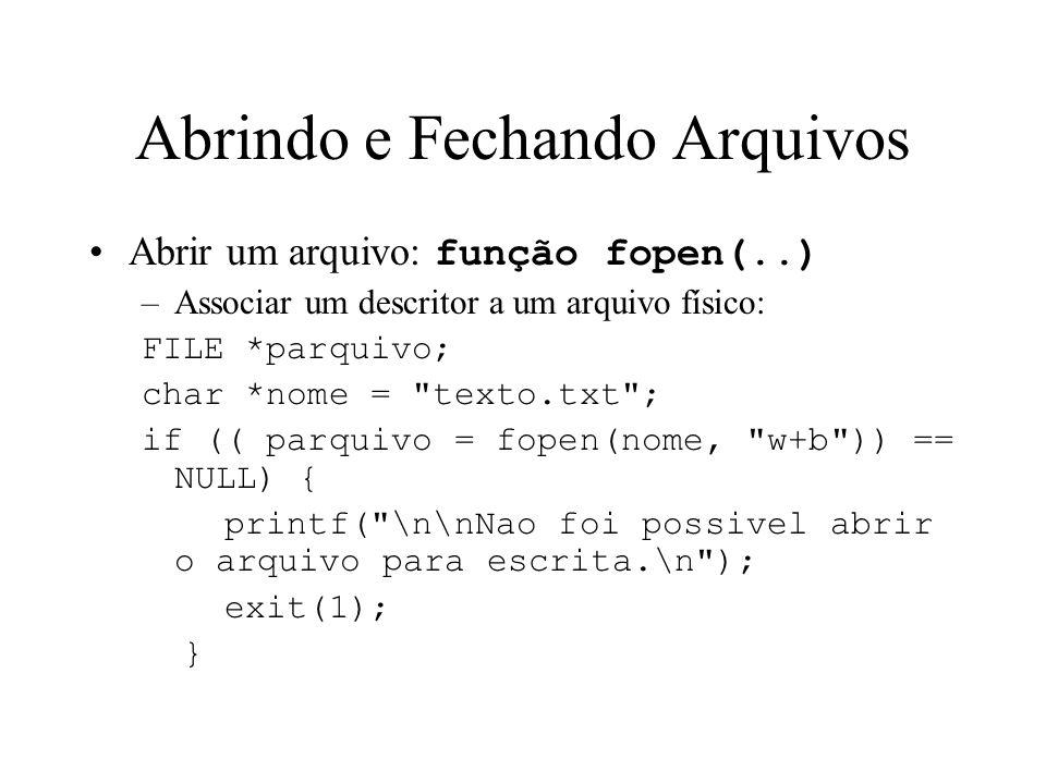 Abrindo e Fechando Arquivos Abrir um arquivo: função fopen(..) –Associar um descritor a um arquivo físico: FILE *parquivo; char *nome = texto.txt ; if (( parquivo = fopen(nome, w+b )) == NULL) { printf( \n\nNao foi possivel abrir o arquivo para escrita.\n ); exit(1); }