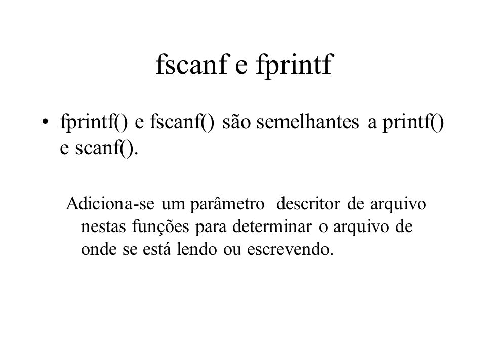 fscanf // Lendo caracteres: void exemplo4() { FILE *parquivo; char *nome = texto.txt ; char ch; if (( parquivo = fopen(nome, r )) == NULL) { printf( \n\nNao foi possivel abrir o arquivo para escrita.\n ); exit(1); } while (feof(parquivo)== FALSE) { fscanf (parquivo, %c , &ch); putchar(ch); }