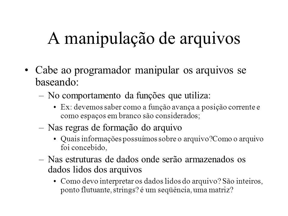 A manipulação de arquivos Cabe ao programador manipular os arquivos se baseando: –No comportamento da funções que utiliza: Ex: devemos saber como a fu