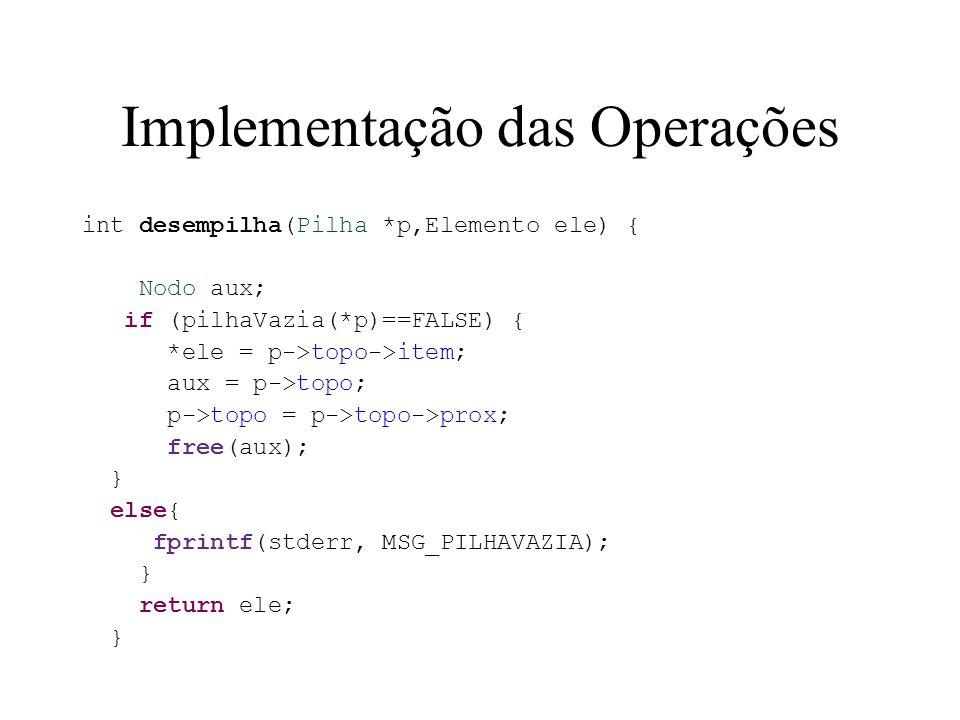 Implementação das Operações int desempilha(Pilha *p,Elemento ele) { Nodo aux; if (pilhaVazia(*p)==FALSE) { *ele = p->topo->item; aux = p->topo; p->top