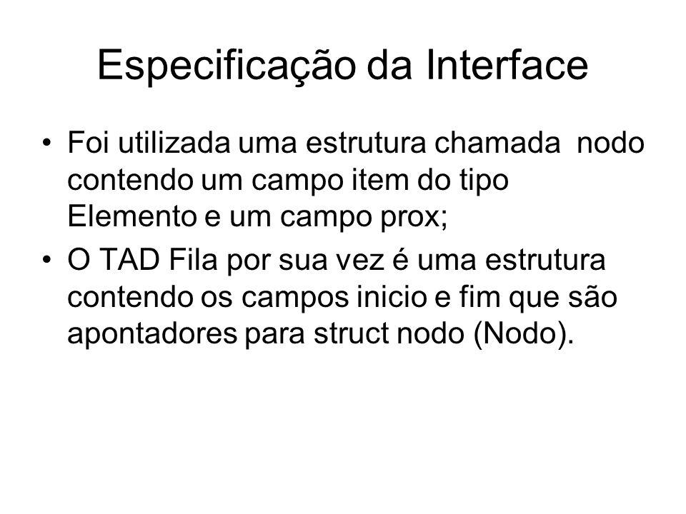 Especificação da Interface Foi utilizada uma estrutura chamada nodo contendo um campo item do tipo Elemento e um campo prox; O TAD Fila por sua vez é