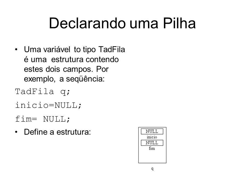 Declarando uma Pilha Uma variável to tipo TadFila é uma estrutura contendo estes dois campos. Por exemplo, a seqüência: TadFila q; inicio=NULL; fim= N