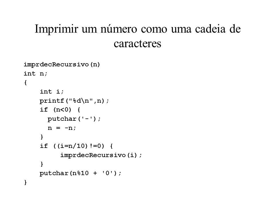 Imprimir um número como uma cadeia de caracteres imprdecRecursivo(n) int n; { int i; printf( %d\n ,n); if (n<0) { putchar( - ); n = -n; } if ((i=n/10)!=0) { imprdecRecursivo(i); } putchar(n%10 + 0 ); }