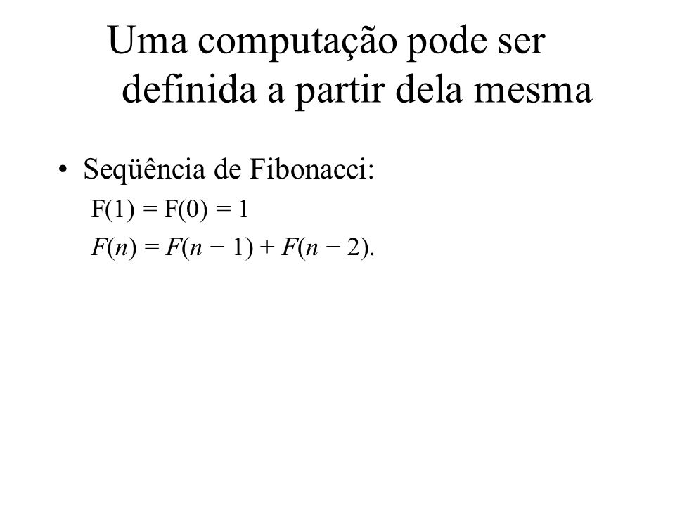 Uma função pode ser definida a partir dela mesma função fatorial(n){ se (n <= 1) retorne 1; senão retorne n * fatorial(n-1); }
