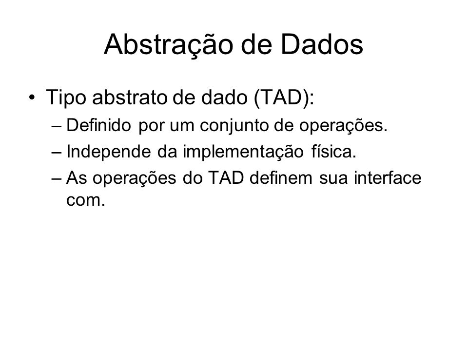 Abstração de Dados Tipo abstrato de dado (TAD): –Definido por um conjunto de operações. –Independe da implementação física. –As operações do TAD defin