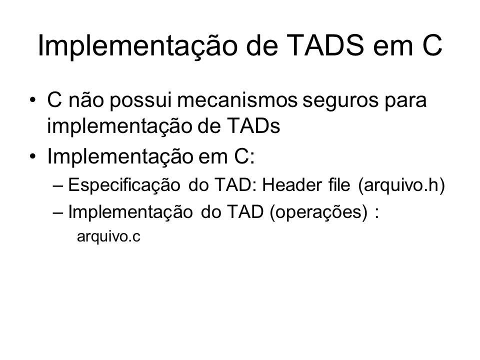 Implementação de TADS em C C não possui mecanismos seguros para implementação de TADs Implementação em C: –Especificação do TAD: Header file (arquivo.