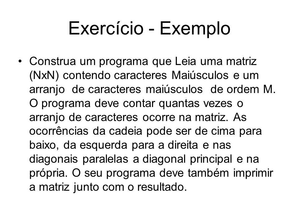 Exercício - Exemplo Construa um programa que Leia uma matriz (NxN) contendo caracteres Maiúsculos e um arranjo de caracteres maiúsculos de ordem M. O