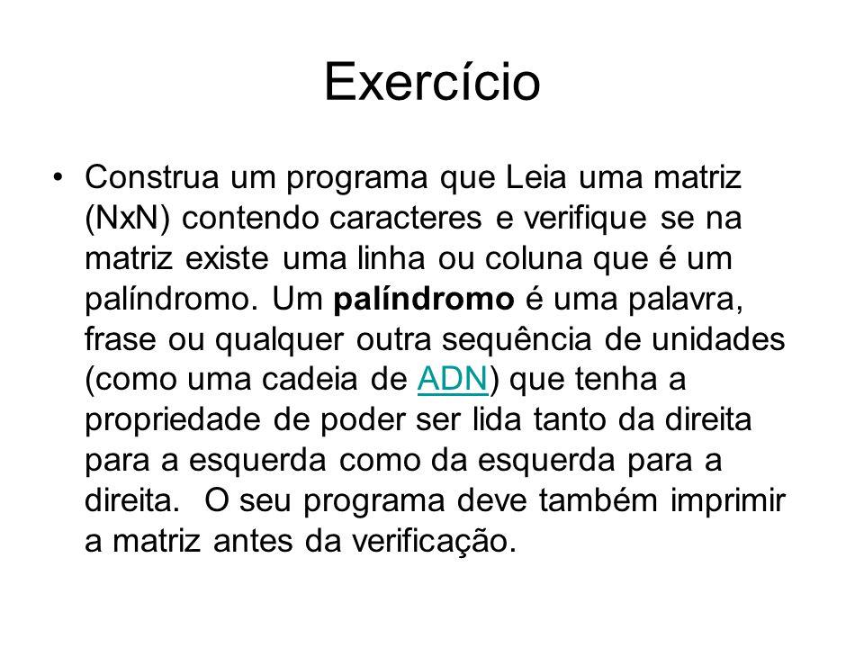 Exercício Construa um programa que Leia uma matriz (NxN) contendo caracteres e verifique se na matriz existe uma linha ou coluna que é um palíndromo.