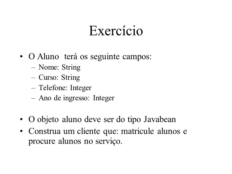 Exercício O Aluno terá os seguinte campos: –Nome: String –Curso: String –Telefone: Integer –Ano de ingresso: Integer O objeto aluno deve ser do tipo J