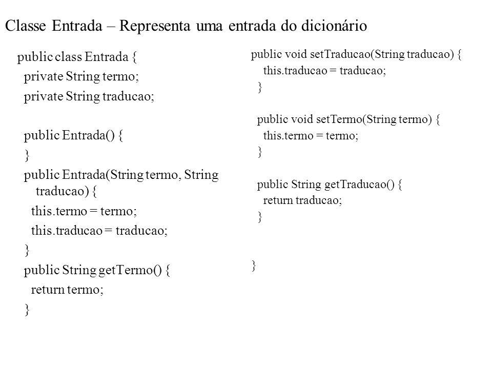Classe Entrada – Representa uma entrada do dicionário public class Entrada { private String termo; private String traducao; public Entrada() { } publi