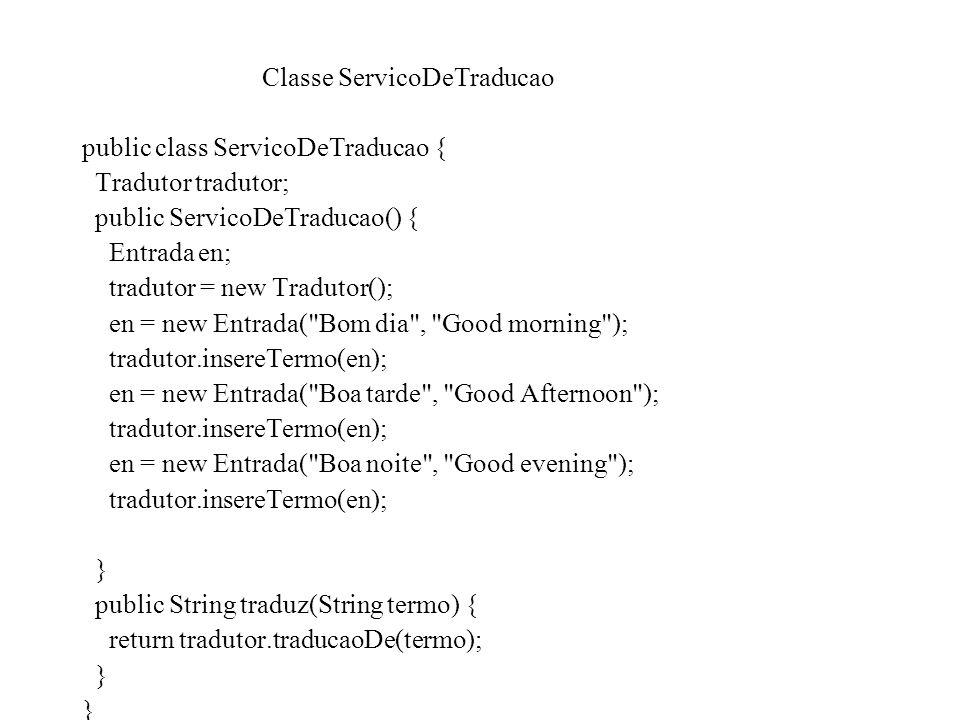 Classe ServicoDeTraducao public class ServicoDeTraducao { Tradutor tradutor; public ServicoDeTraducao() { Entrada en; tradutor = new Tradutor(); en =